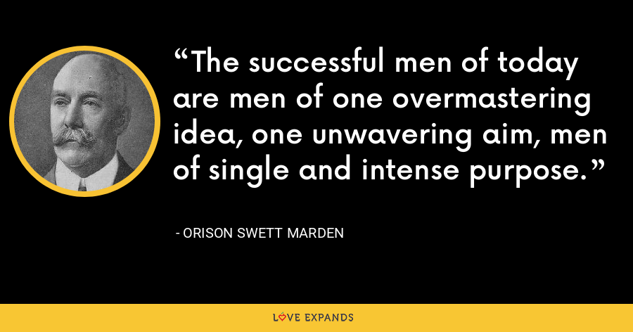 The successful men of today are men of one overmastering idea, one unwavering aim, men of single and intense purpose. - Orison Swett Marden