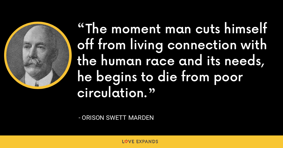 The moment man cuts himself off from living connection with the human race and its needs, he begins to die from poor circulation. - Orison Swett Marden