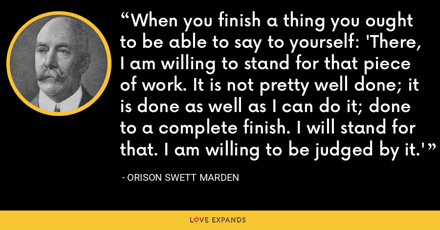 When you finish a thing you ought to be able to say to yourself: 'There, I am willing to stand for that piece of work. It is not pretty well done; it is done as well as I can do it; done to a complete finish. I will stand for that. I am willing to be judged by it.' - Orison Swett Marden