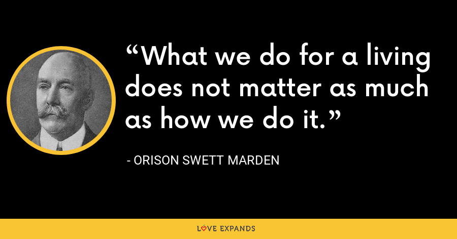What we do for a living does not matter as much as how we do it. - Orison Swett Marden