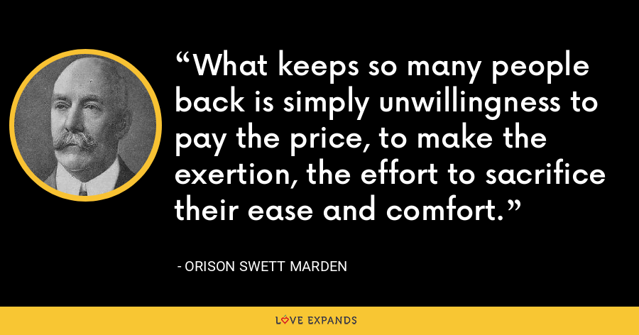 What keeps so many people back is simply unwillingness to pay the price, to make the exertion, the effort to sacrifice their ease and comfort. - Orison Swett Marden