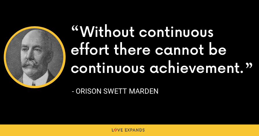 Without continuous effort there cannot be continuous achievement. - Orison Swett Marden