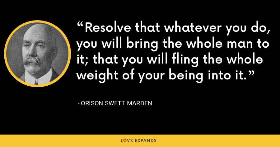 Resolve that whatever you do, you will bring the whole man to it; that you will fling the whole weight of your being into it. - Orison Swett Marden