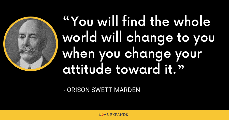 You will find the whole world will change to you when you change your attitude toward it. - Orison Swett Marden