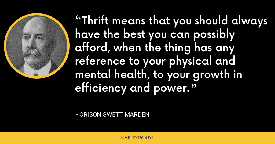 Thrift means that you should always have the best you can possibly afford, when the thing has any reference to your physical and mental health, to your growth in efficiency and power. - Orison Swett Marden
