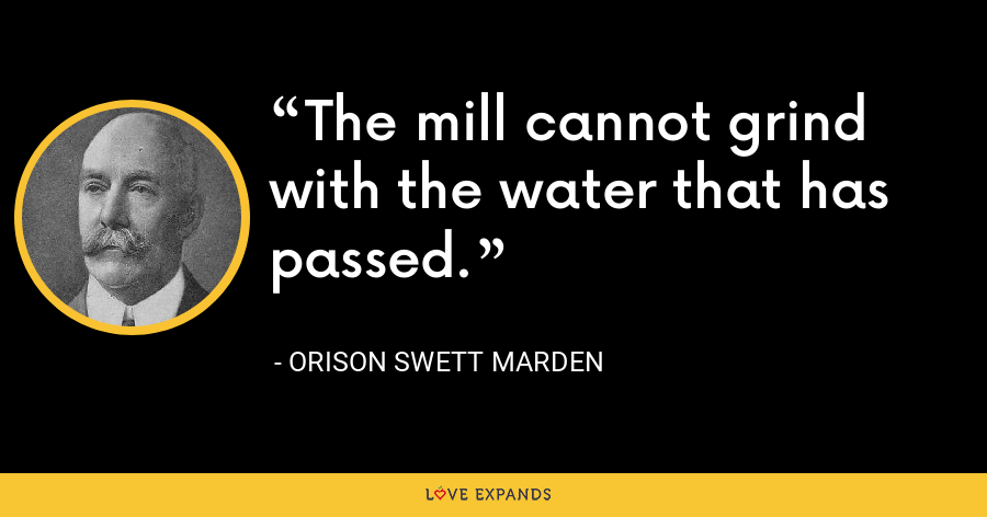 The mill cannot grind with the water that has passed. - Orison Swett Marden
