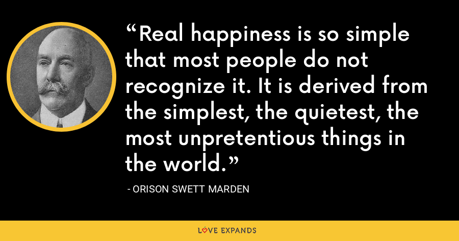 Real happiness is so simple that most people do not recognize it. It is derived from the simplest, the quietest, the most unpretentious things in the world. - Orison Swett Marden