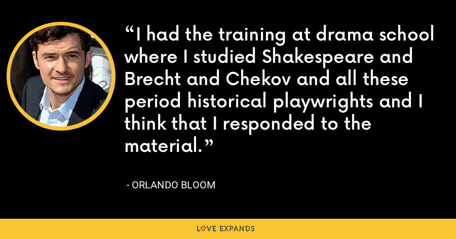 I had the training at drama school where I studied Shakespeare and Brecht and Chekov and all these period historical playwrights and I think that I responded to the material. - Orlando Bloom
