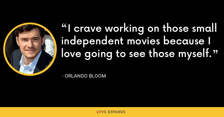 I crave working on those small independent movies because I love going to see those myself. - Orlando Bloom