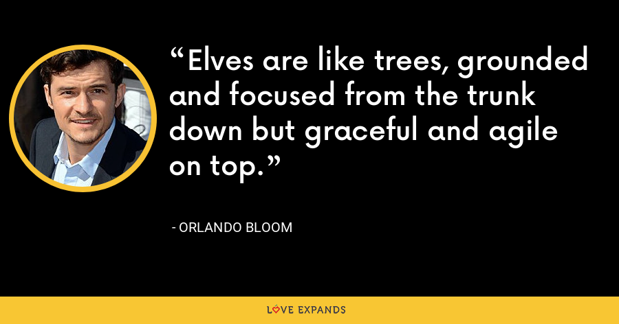 Elves are like trees, grounded and focused from the trunk down but graceful and agile on top. - Orlando Bloom