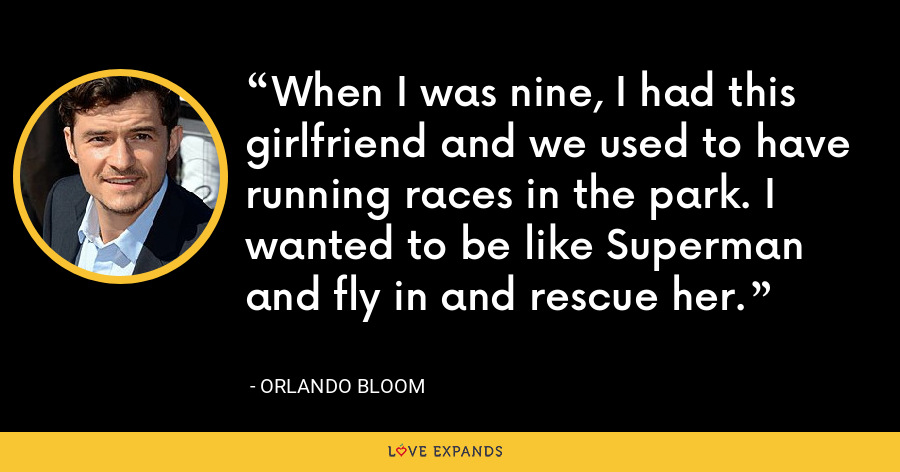 When I was nine, I had this girlfriend and we used to have running races in the park. I wanted to be like Superman and fly in and rescue her. - Orlando Bloom