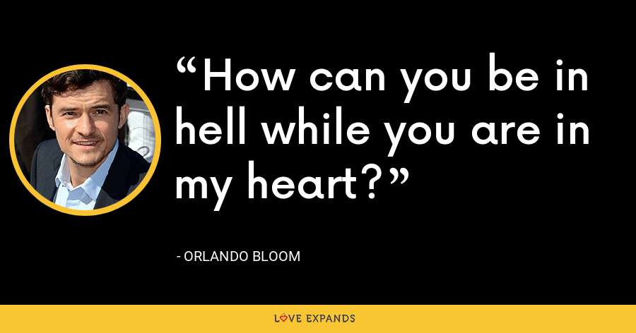 How can you be in hell while you are in my heart? - Orlando Bloom