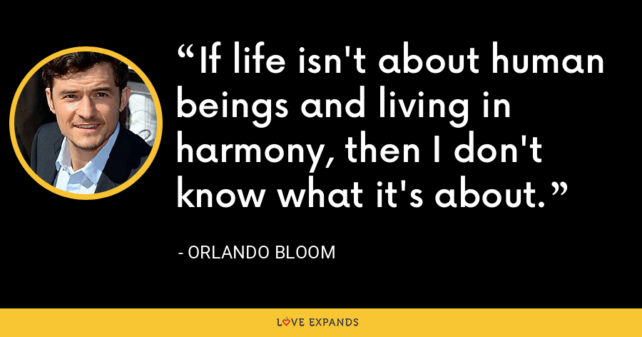 If life isn't about human beings and living in harmony, then I don't know what it's about. - Orlando Bloom