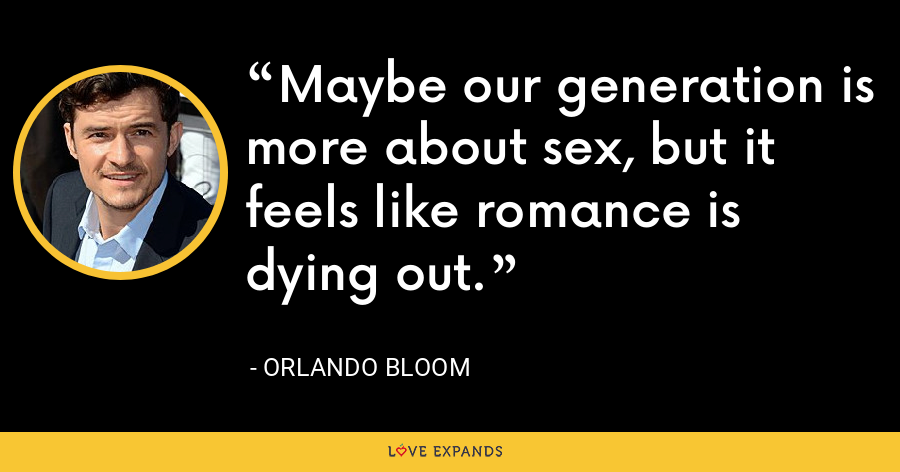 Maybe our generation is more about sex, but it feels like romance is dying out. - Orlando Bloom