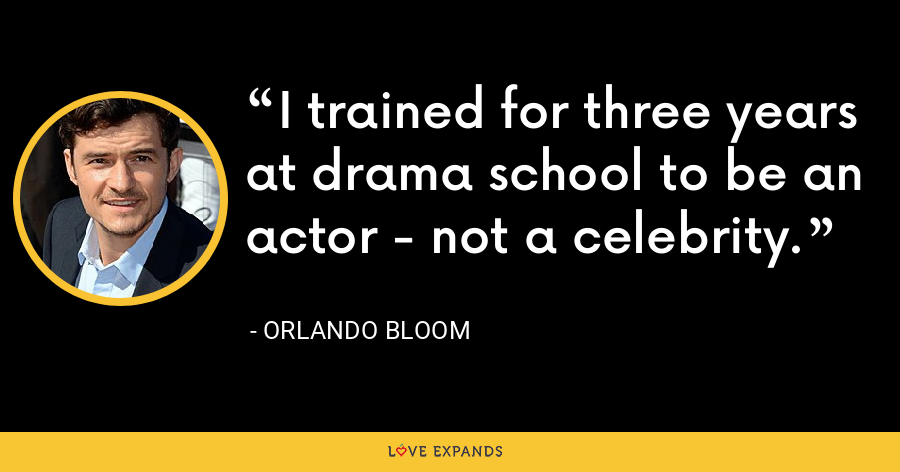 I trained for three years at drama school to be an actor - not a celebrity. - Orlando Bloom