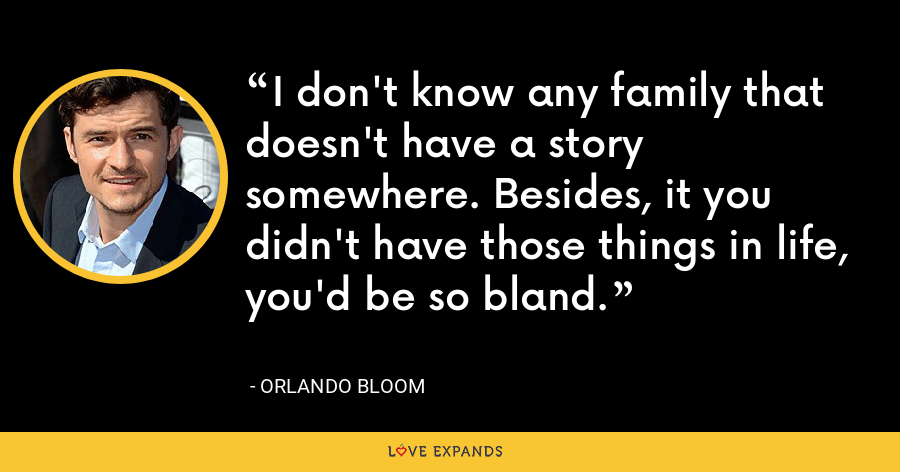 I don't know any family that doesn't have a story somewhere. Besides, it you didn't have those things in life, you'd be so bland. - Orlando Bloom