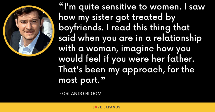 I'm quite sensitive to women. I saw how my sister got treated by boyfriends. I read this thing that said when you are in a relationship with a woman, imagine how you would feel if you were her father. That's been my approach, for the most part. - Orlando Bloom