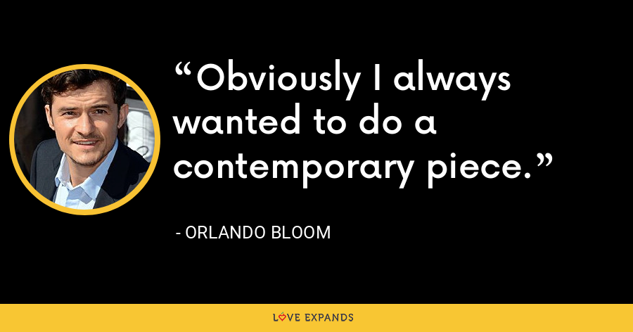 Obviously I always wanted to do a contemporary piece. - Orlando Bloom