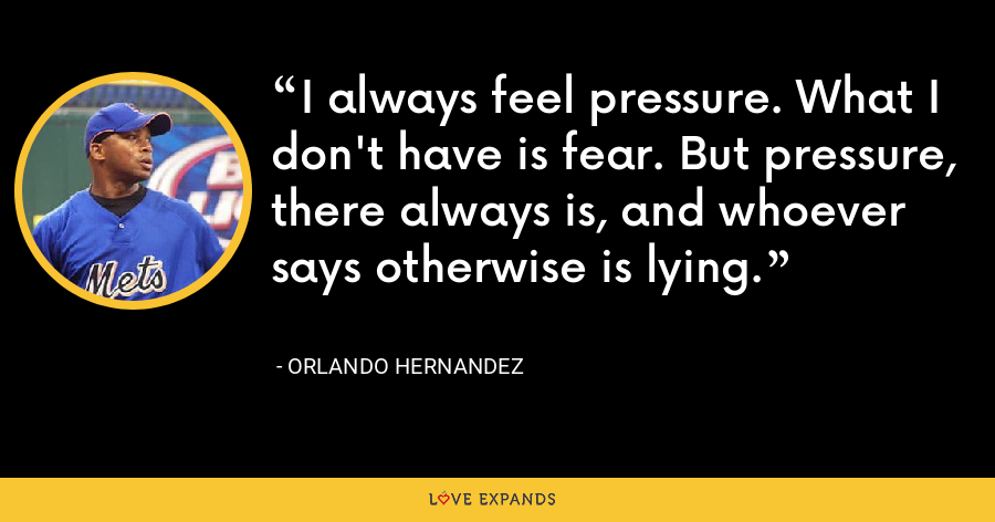 I always feel pressure. What I don't have is fear. But pressure, there always is, and whoever says otherwise is lying. - Orlando Hernandez