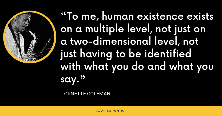 To me, human existence exists on a multiple level, not just on a two-dimensional level, not just having to be identified with what you do and what you say. - Ornette Coleman