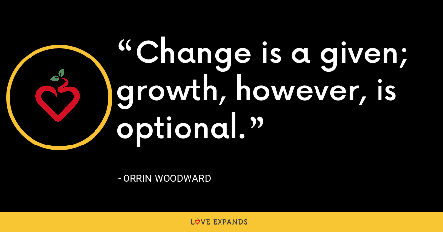 Change is a given; growth, however, is optional. - Orrin Woodward