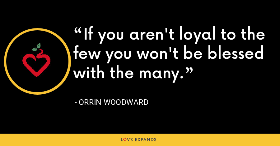 If you aren't loyal to the few you won't be blessed with the many. - Orrin Woodward