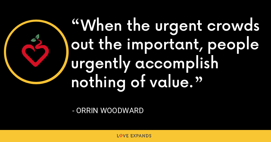 When the urgent crowds out the important, people urgently accomplish nothing of value. - Orrin Woodward