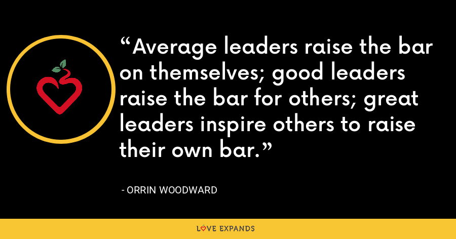 Average leaders raise the bar on themselves; good leaders raise the bar for others; great leaders inspire others to raise their own bar. - Orrin Woodward