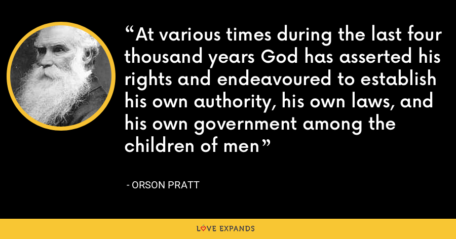 At various times during the last four thousand years God has asserted his rights and endeavoured to establish his own authority, his own laws, and his own government among the children of men - Orson Pratt