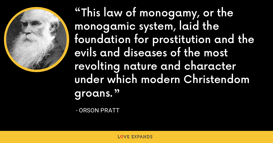 This law of monogamy, or the monogamic system, laid the foundation for prostitution and the evils and diseases of the most revolting nature and character under which modern Christendom groans. - Orson Pratt