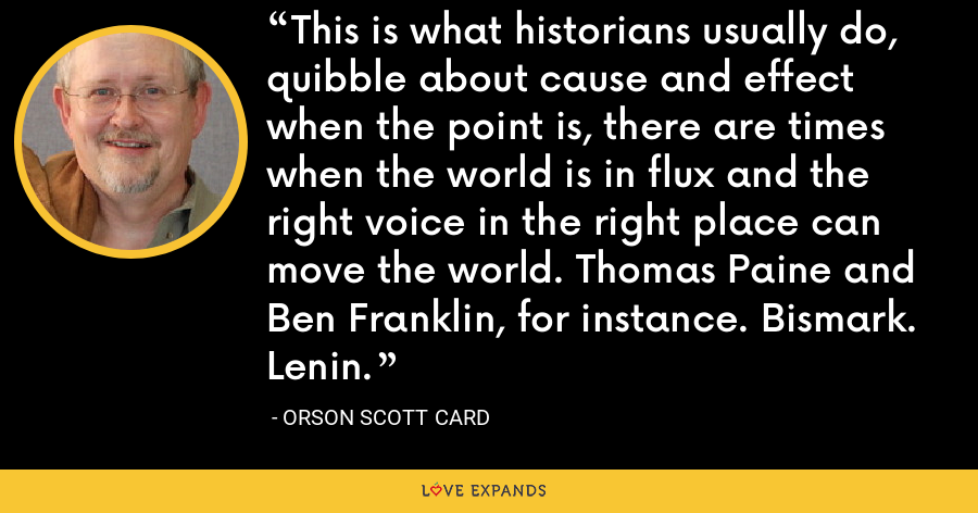 This is what historians usually do, quibble about cause and effect when the point is, there are times when the world is in flux and the right voice in the right place can move the world. Thomas Paine and Ben Franklin, for instance. Bismark. Lenin. - Orson Scott Card