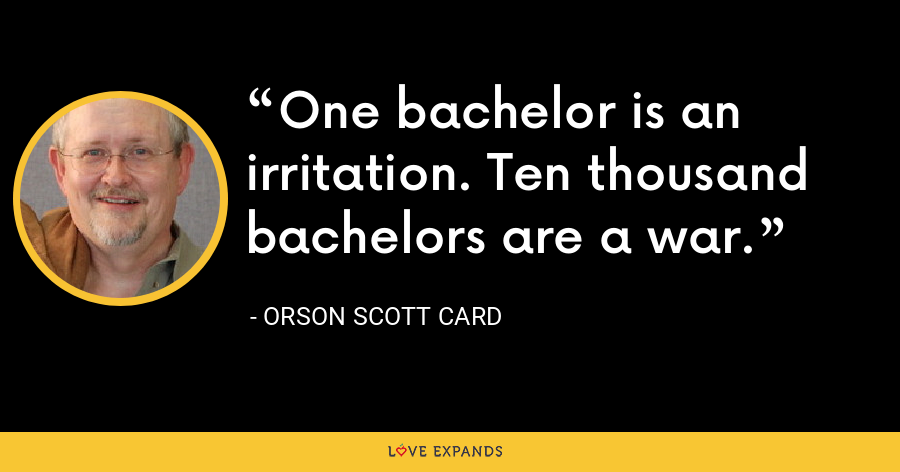 One bachelor is an irritation. Ten thousand bachelors are a war. - Orson Scott Card