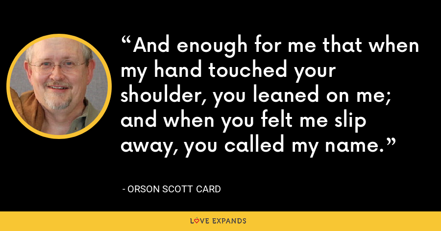 And enough for me that when my hand touched your shoulder, you leaned on me; and when you felt me slip away, you called my name. - Orson Scott Card