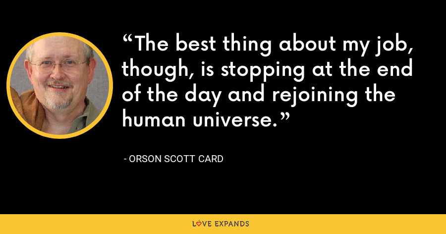 The best thing about my job, though, is stopping at the end of the day and rejoining the human universe. - Orson Scott Card