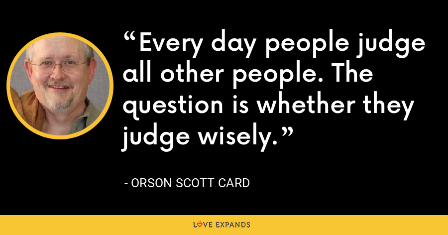 Every day people judge all other people. The question is whether they judge wisely. - Orson Scott Card