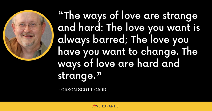 The ways of love are strange and hard: The love you want is always barred; The love you have you want to change. The ways of love are hard and strange. - Orson Scott Card