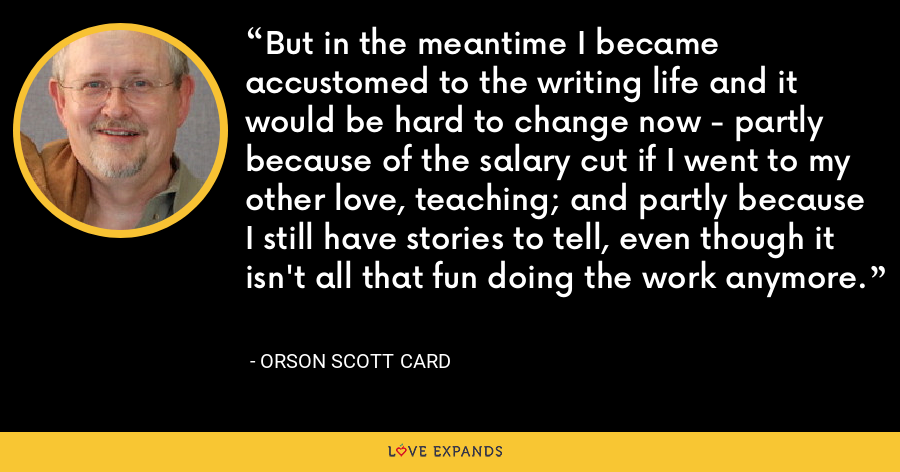 But in the meantime I became accustomed to the writing life and it would be hard to change now - partly because of the salary cut if I went to my other love, teaching; and partly because I still have stories to tell, even though it isn't all that fun doing the work anymore. - Orson Scott Card
