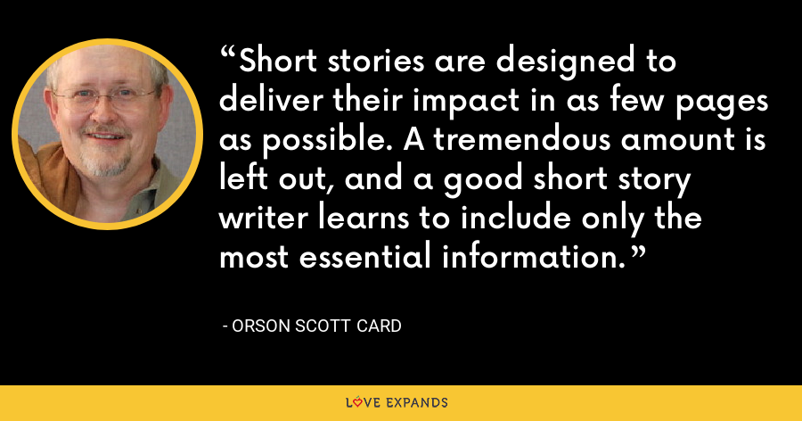 Short stories are designed to deliver their impact in as few pages as possible. A tremendous amount is left out, and a good short story writer learns to include only the most essential information. - Orson Scott Card