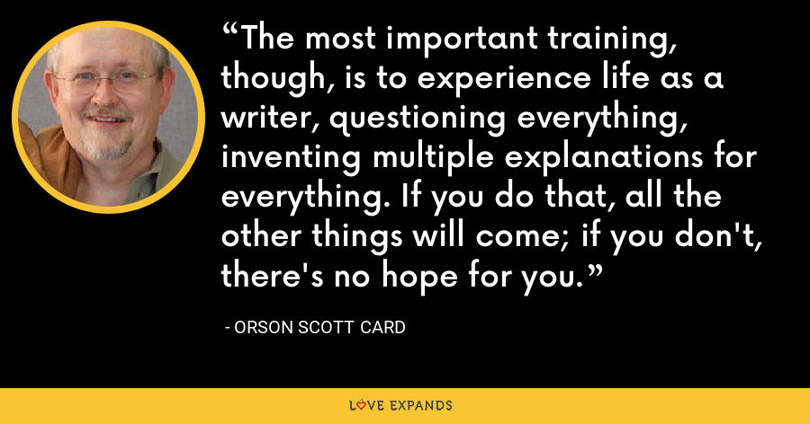 The most important training, though, is to experience life as a writer, questioning everything, inventing multiple explanations for everything. If you do that, all the other things will come; if you don't, there's no hope for you. - Orson Scott Card
