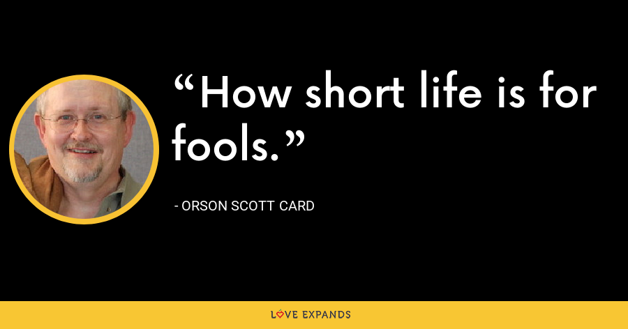 How short life is for fools. - Orson Scott Card