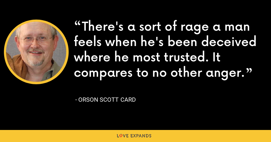 There's a sort of rage a man feels when he's been deceived where he most trusted. It compares to no other anger. - Orson Scott Card