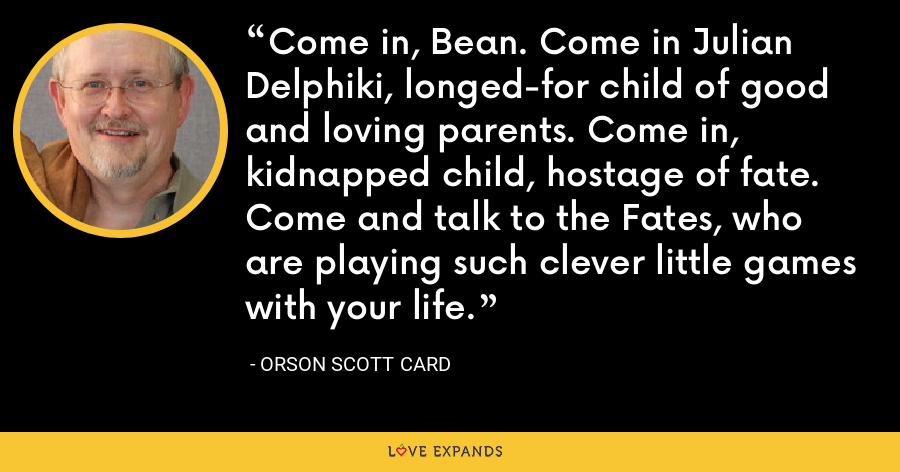 Come in, Bean. Come in Julian Delphiki, longed-for child of good and loving parents. Come in, kidnapped child, hostage of fate. Come and talk to the Fates, who are playing such clever little games with your life. - Orson Scott Card