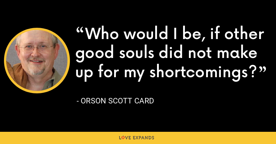 Who would I be, if other good souls did not make up for my shortcomings? - Orson Scott Card