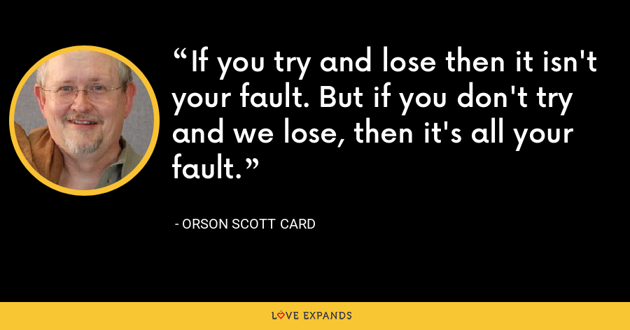 If you try and lose then it isn't your fault. But if you don't try and we lose, then it's all your fault. - Orson Scott Card