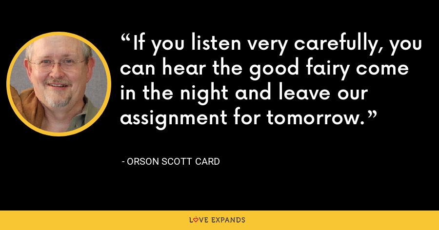 If you listen very carefully, you can hear the good fairy come in the night and leave our assignment for tomorrow. - Orson Scott Card
