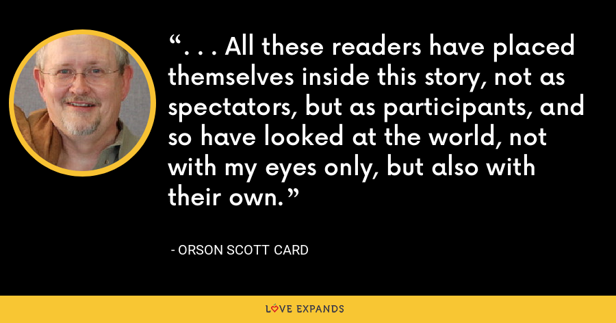 . . . All these readers have placed themselves inside this story, not as spectators, but as participants, and so have looked at the world, not with my eyes only, but also with their own. - Orson Scott Card