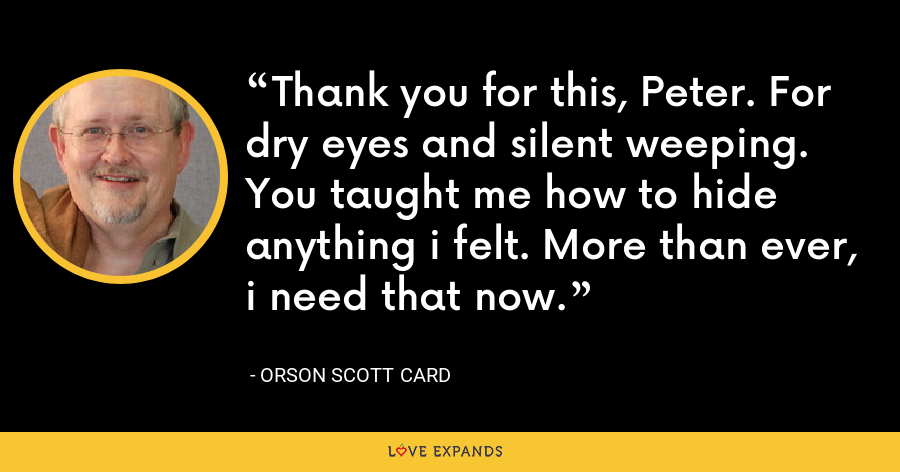 Thank you for this, Peter. For dry eyes and silent weeping. You taught me how to hide anything i felt. More than ever, i need that now. - Orson Scott Card