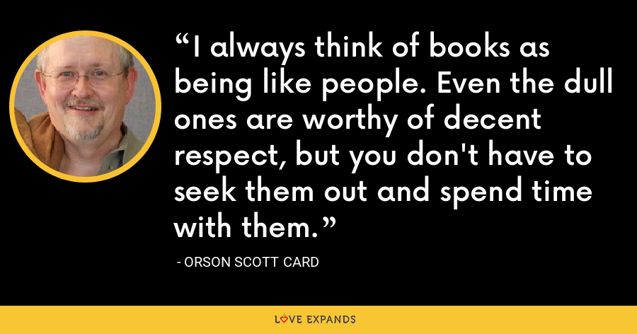 I always think of books as being like people. Even the dull ones are worthy of decent respect, but you don't have to seek them out and spend time with them. - Orson Scott Card