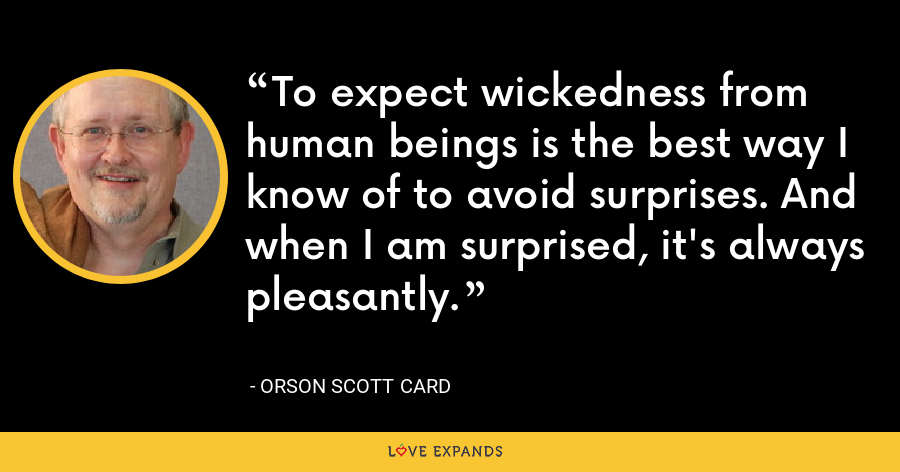 To expect wickedness from human beings is the best way I know of to avoid surprises. And when I am surprised, it's always pleasantly. - Orson Scott Card