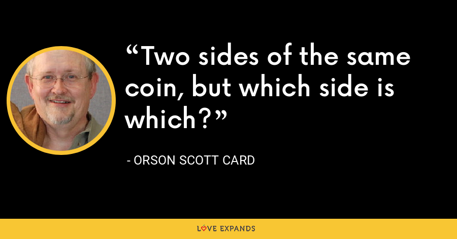 Two sides of the same coin, but which side is which? - Orson Scott Card